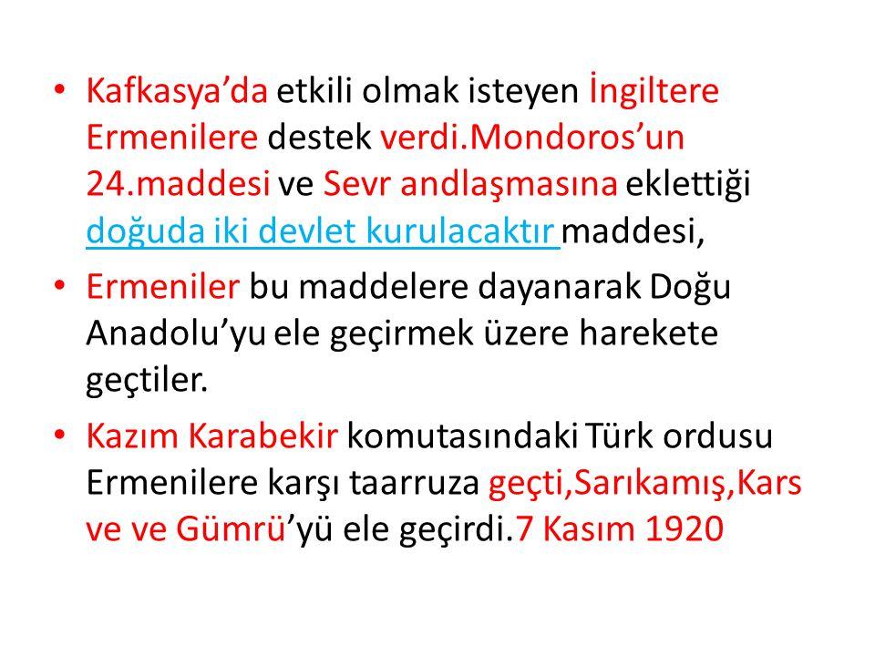 Kafkasya'da etkili olmak isteyen İngiltere Ermenilere destek verdi.Mondoros'un 24.maddesi ve Sevr andlaşmasına eklettiği doğuda iki devlet kurulacaktır maddesi, Ermeniler bu maddelere dayanarak Doğu Anadolu'yu ele geçirmek üzere harekete geçtiler.