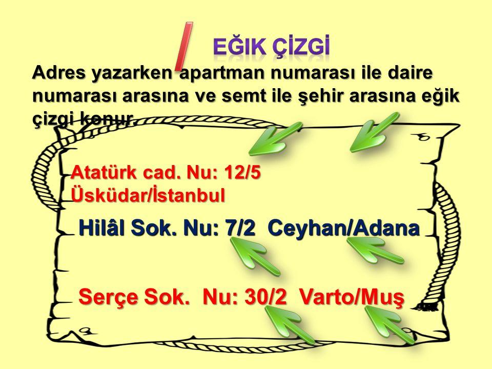 Adres yazarken apartman numarası ile daire numarası arasına ve semt ile şehir arasına eğik çizgi konur. Atatürk cad. Nu: 12/5 Üsküdar/İstanbul Hilâl S