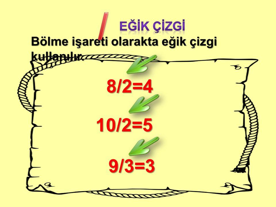 Bölme işareti olarakta eğik çizgi kullanılır. 8/2=4 10/2=5 9/3=3