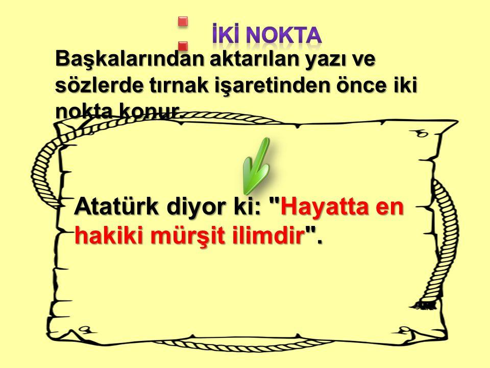 Başkalarından aktarılan yazı ve sözlerde tırnak işaretinden önce iki nokta konur. Atatürk diyor ki: