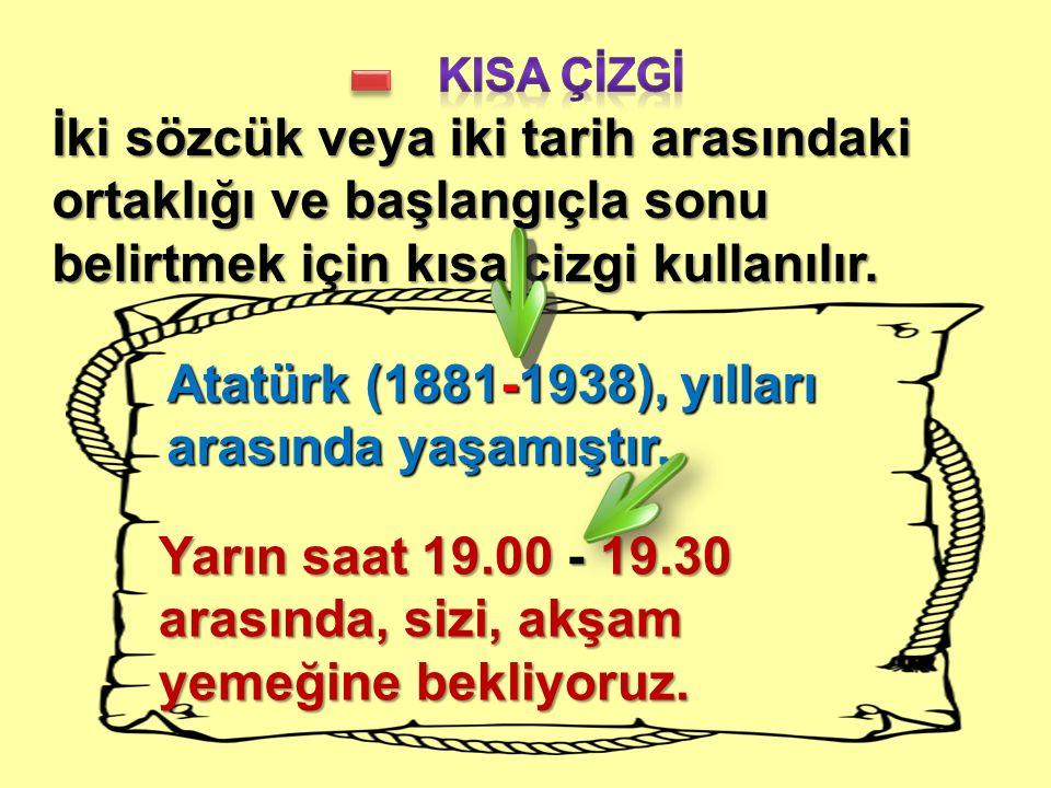 İki sözcük veya iki tarih arasındaki ortaklığı ve başlangıçla sonu belirtmek için kısa çizgi kullanılır. Atatürk (1881-1938), yılları arasında yaşamış