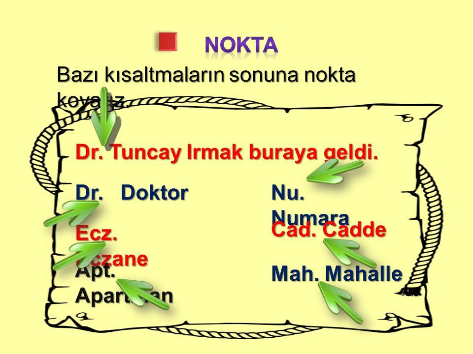 Bazı kısaltmaların sonuna nokta koyarız. Dr. Tuncay Irmak buraya geldi. Dr. Doktor Ecz. Eczane Apt. Apartman Nu. Numara Cad. Cadde Mah. Mahalle