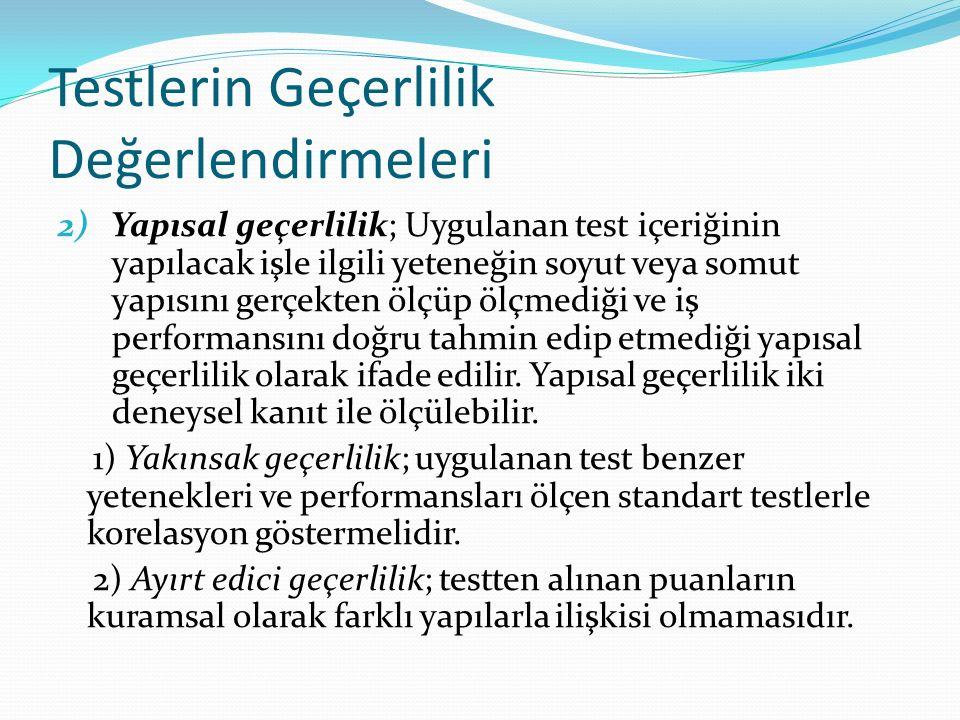 Testlerin Geçerlilik Değerlendirmeleri 2) Yapısal geçerlilik; Uygulanan test içeriğinin yapılacak işle ilgili yeteneğin soyut veya somut yapısını gerçekten ölçüp ölçmediği ve iş performansını doğru tahmin edip etmediği yapısal geçerlilik olarak ifade edilir.