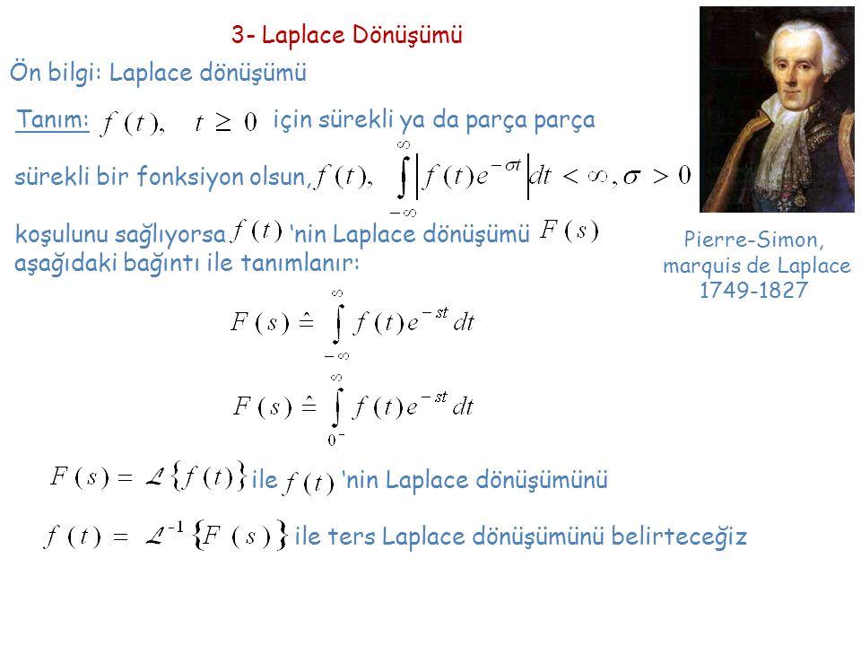 Ön bilgi: Laplace dönüşümü 3- Laplace Dönüşümü Pierre-Simon, marquis de Laplace 1749-1827 Tanım: için sürekli ya da parça parça sürekli bir fonksiyon olsun, koşulunu sağlıyorsa 'nin Laplace dönüşümü aşağıdaki bağıntı ile tanımlanır: ile 'nin Laplace dönüşümünü ile ters Laplace dönüşümünü belirteceğiz