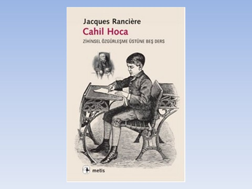Cahil Hoca Özet Bilgileri ve Türleri Yazar:Jacques Ranciere Felsefenin elması Joseph Jacotot nun başına düşmüştür: 1818 de sürgünde bir devrimci olan Jacotot Belçika da Fransız edebiyatı okutmanı olarak yarı-zamanlı bir iş bulur.