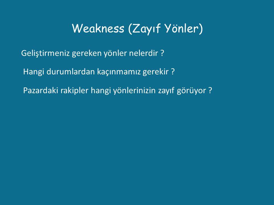 Weakness (Zayıf Yönler) Geliştirmeniz gereken yönler nelerdir ? Hangi durumlardan kaçınmamız gerekir ? Pazardaki rakipler hangi yönlerinizin zayıf gör