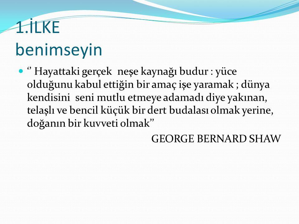 1.İLKE benimseyin '' Hayattaki gerçek neşe kaynağı budur : yüce olduğunu kabul ettiğin bir amaç işe yaramak ; dünya kendisini seni mutlu etmeye adamadı diye yakınan, telaşlı ve bencil küçük bir dert budalası olmak yerine, doğanın bir kuvveti olmak'' GEORGE BERNARD SHAW