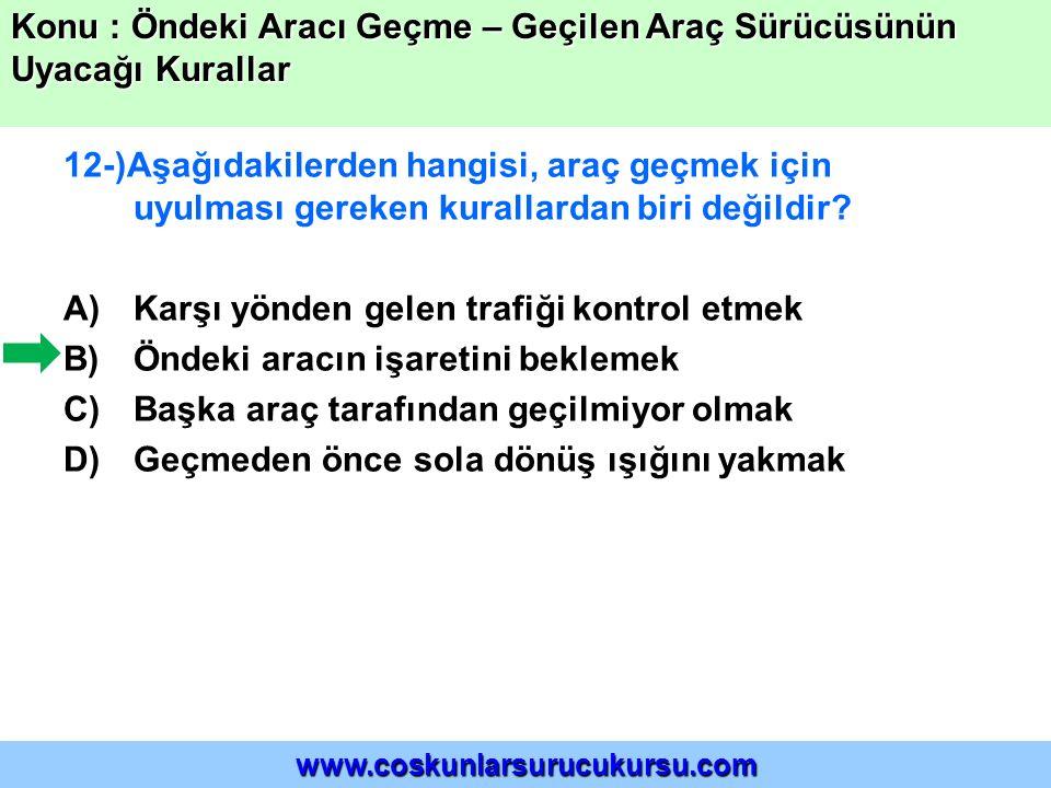 12-)Aşağıdakilerden hangisi, araç geçmek için uyulması gereken kurallardan biri değildir? A)Karşı yönden gelen trafiği kontrol etmek B)Öndeki aracın i