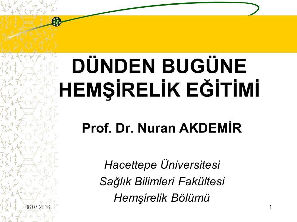 DÜNDEN BUGÜNE HEMŞİRELİK EĞİTİMİ Prof. Dr. Nuran AKDEMİR Hacettepe Üniversitesi Sağlık Bilimleri Fakültesi Hemşirelik Bölümü 06.07.20161