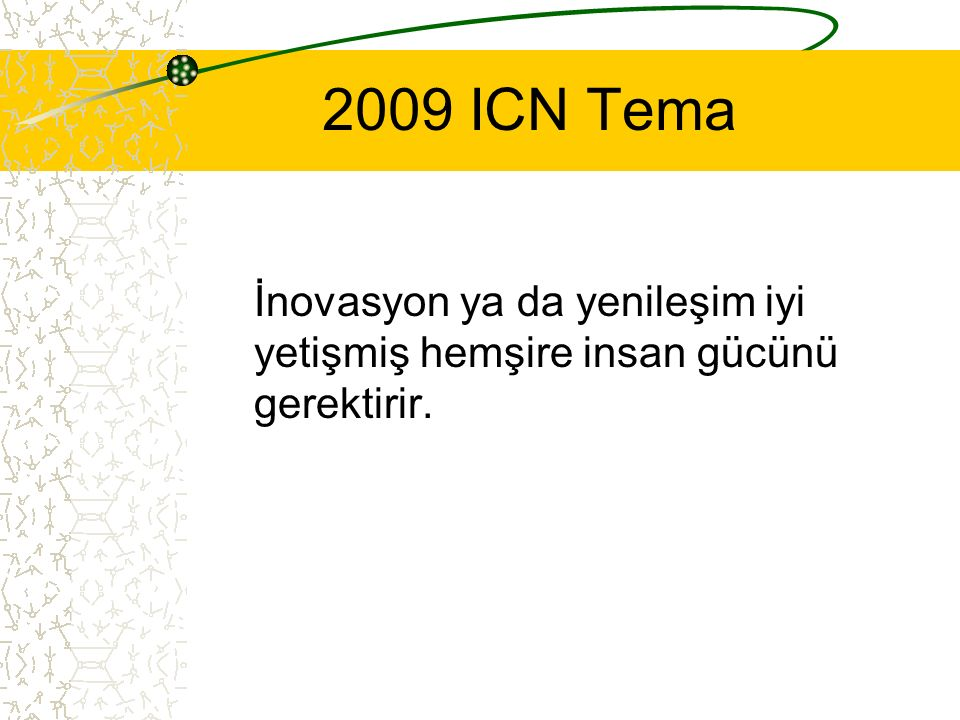 2009 ICN Tema İnovasyon ya da yenileşim iyi yetişmiş hemşire insan gücünü gerektirir.