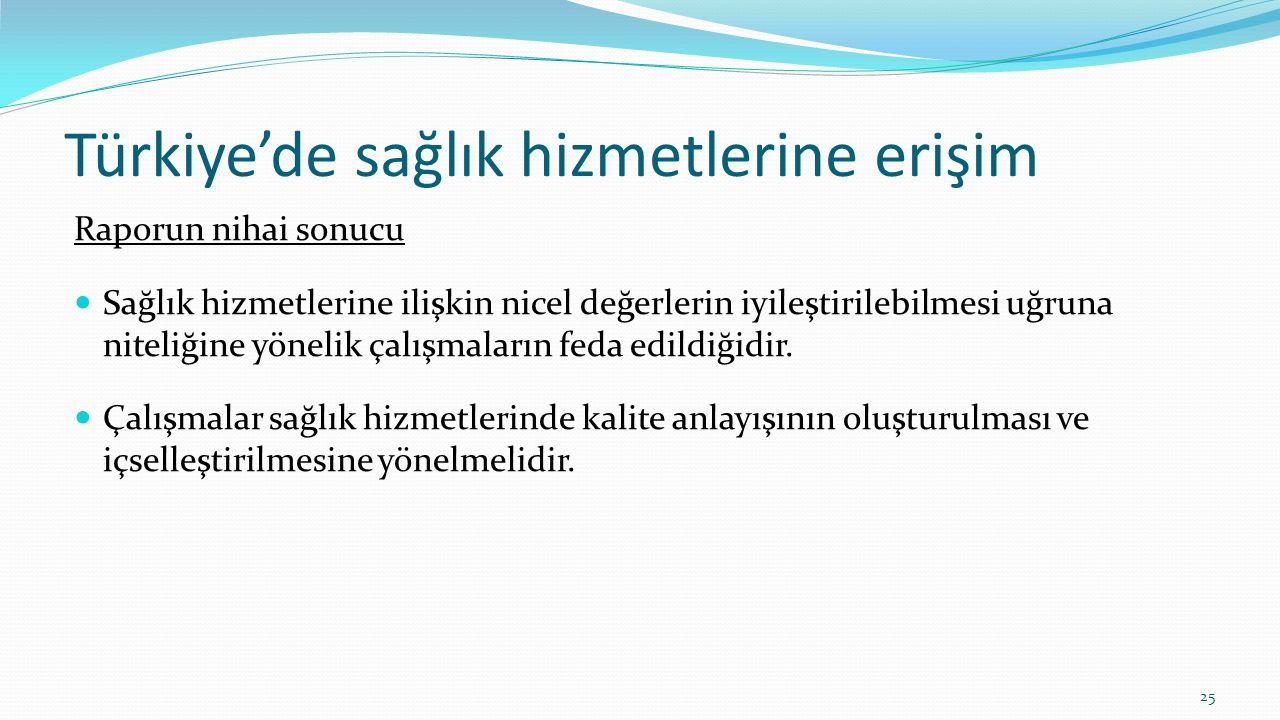 Türkiye'de sağlık hizmetlerine erişim Raporun nihai sonucu Sağlık hizmetlerine ilişkin nicel değerlerin iyileştirilebilmesi uğruna niteliğine yönelik