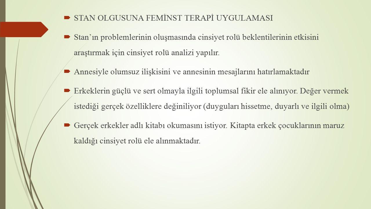  STAN OLGUSUNA FEMİNST TERAPİ UYGULAMASI  Stan'ın problemlerinin oluşmasında cinsiyet rolü beklentilerinin etkisini araştırmak için cinsiyet rolü analizi yapılır.