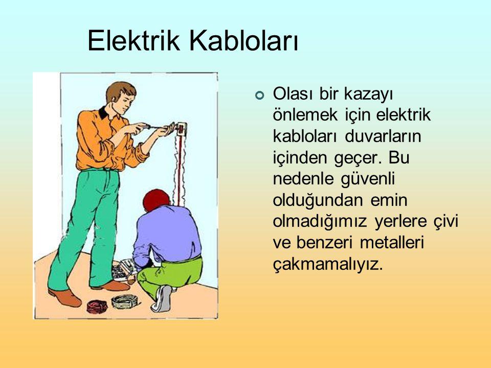 Elektrik Kabloları Olası bir kazayı önlemek için elektrik kabloları duvarların içinden geçer. Bu nedenle güvenli olduğundan emin olmadığımız yerlere ç