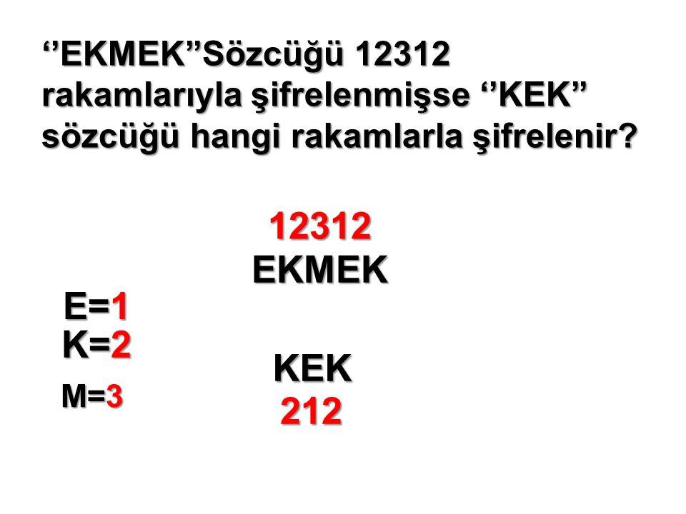 ''EKMEK''Sözcüğü 12312 rakamlarıyla şifrelenmişse ''KEK'' sözcüğü hangi rakamlarla şifrelenir.