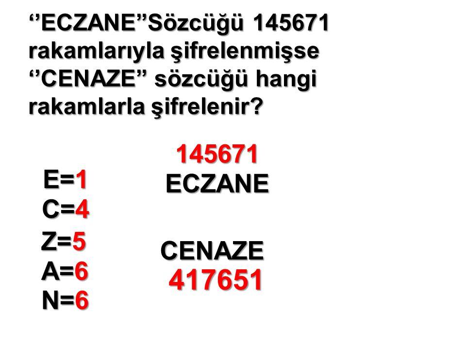 ''ECZANE''Sözcüğü 145671 rakamlarıyla şifrelenmişse ''CENAZE'' sözcüğü hangi rakamlarla şifrelenir.