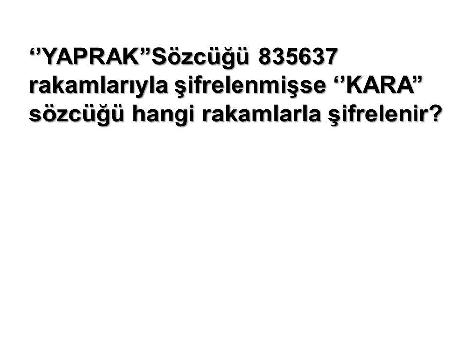''YAPRAK''Sözcüğü 835637 rakamlarıyla şifrelenmişse ''KARA'' sözcüğü hangi rakamlarla şifrelenir