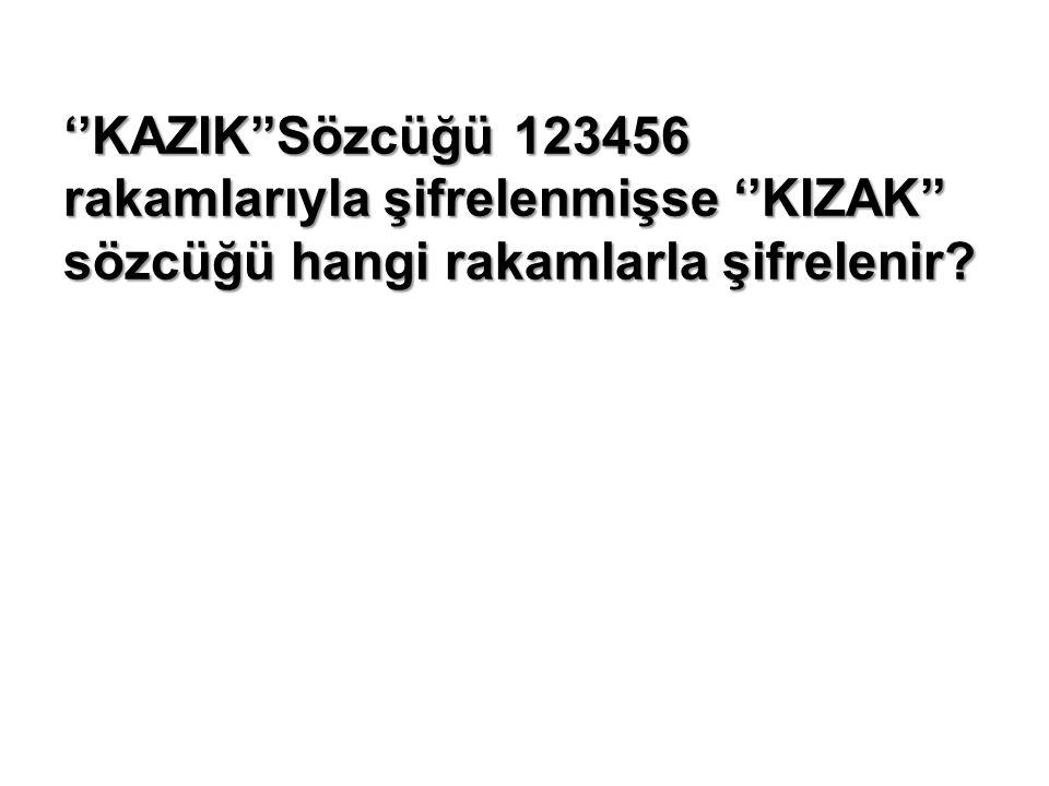 ''KAZIK''Sözcüğü 123456 rakamlarıyla şifrelenmişse ''KIZAK'' sözcüğü hangi rakamlarla şifrelenir