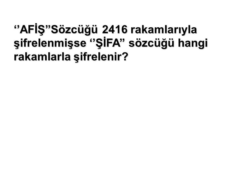 ''AFİŞ''Sözcüğü 2416 rakamlarıyla şifrelenmişse ''ŞİFA'' sözcüğü hangi rakamlarla şifrelenir