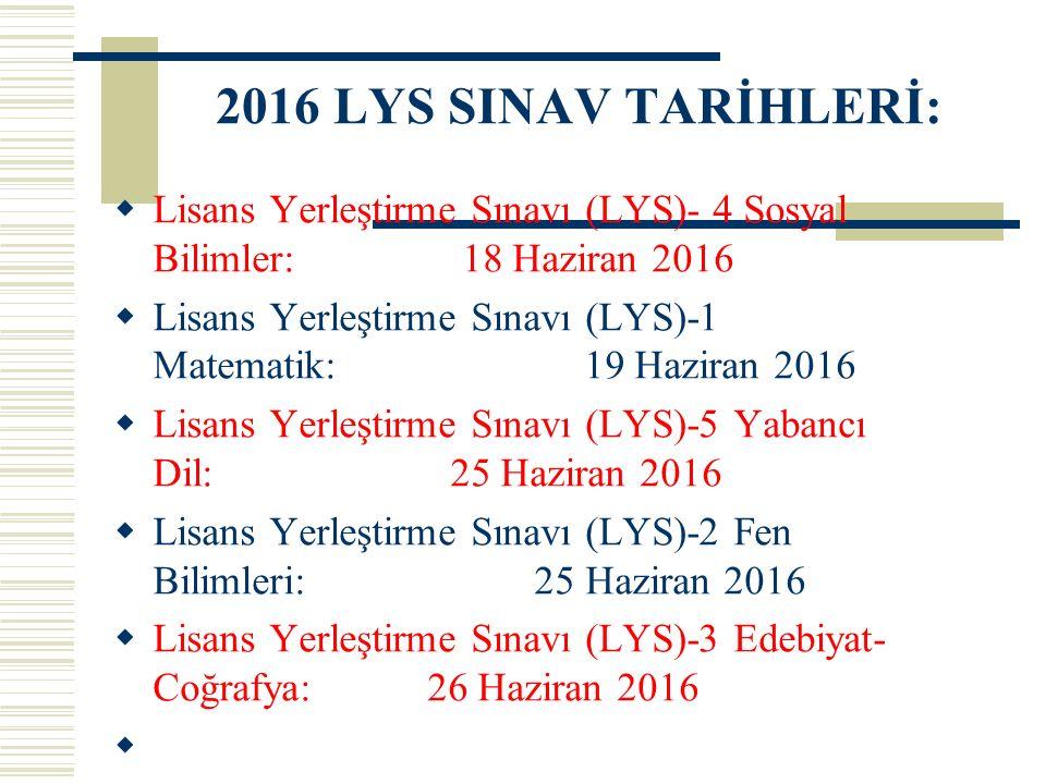 2016 LYS SINAV TARİHLERİ:  Lisans Yerleştirme Sınavı (LYS)- 4 Sosyal Bilimler: 18 Haziran 2016  Lisans Yerleştirme Sınavı (LYS)-1 Matematik: 19 Haziran 2016  Lisans Yerleştirme Sınavı (LYS)-5 Yabancı Dil: 25 Haziran 2016  Lisans Yerleştirme Sınavı (LYS)-2 Fen Bilimleri: 25 Haziran 2016  Lisans Yerleştirme Sınavı (LYS)-3 Edebiyat- Coğrafya: 26 Haziran 2016 