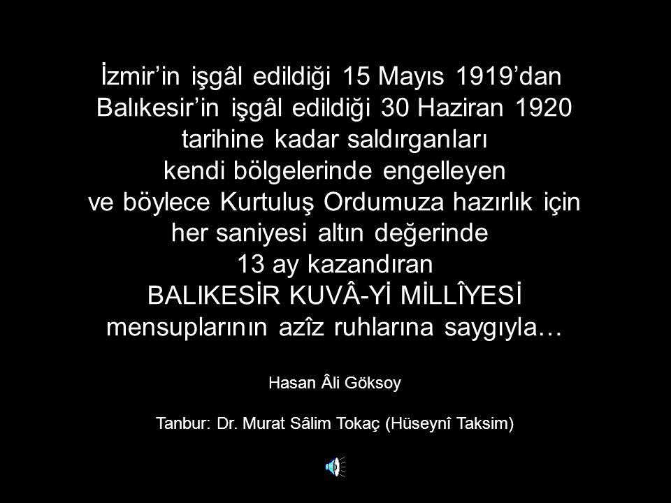 İzmir'in işgâl edildiği 15 Mayıs 1919'dan Balıkesir'in işgâl edildiği 30 Haziran 1920 tarihine kadar saldırganları kendi bölgelerinde engelleyen ve böylece Kurtuluş Ordumuza hazırlık için her saniyesi altın değerinde 13 ay kazandıran BALIKESİR KUVÂ-Yİ MİLLÎYESİ mensuplarının azîz ruhlarına saygıyla… Hasan Âli Göksoy Tanbur: Dr.