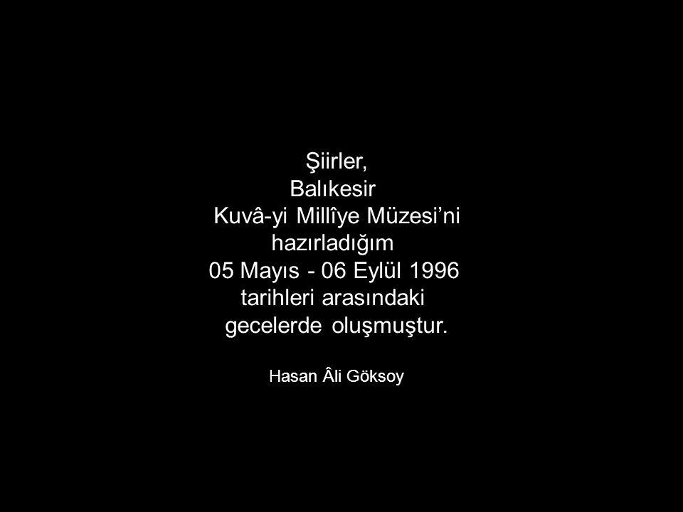Şiirler, Balıkesir Kuvâ-yi Millîye Müzesi'ni hazırladığım 05 Mayıs - 06 Eylül 1996 tarihleri arasındaki gecelerde oluşmuştur. Hasan Âli Göksoy