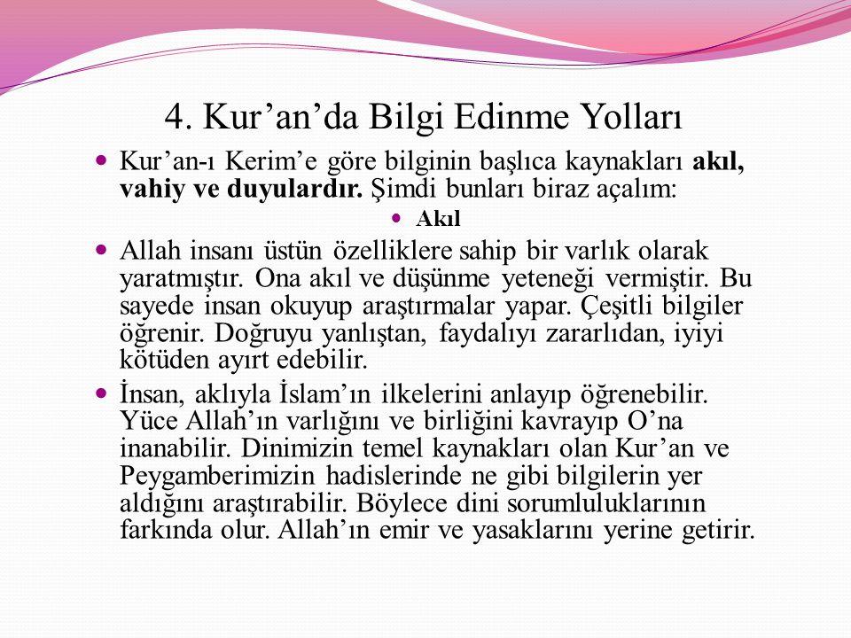4. Kur'an'da Bilgi Edinme Yolları Kur'an-ı Kerim'e göre bilginin başlıca kaynakları akıl, vahiy ve duyulardır. Şimdi bunları biraz açalım: Akıl Allah