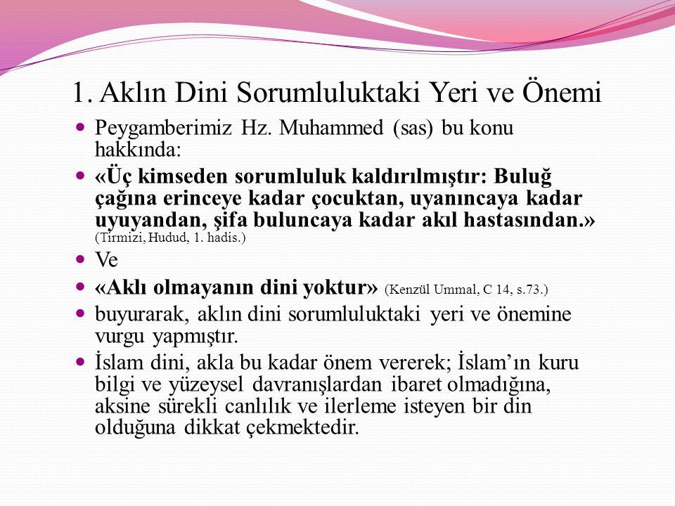 1. Aklın Dini Sorumluluktaki Yeri ve Önemi Peygamberimiz Hz. Muhammed (sas) bu konu hakkında: «Üç kimseden sorumluluk kaldırılmıştır: Buluğ çağına eri