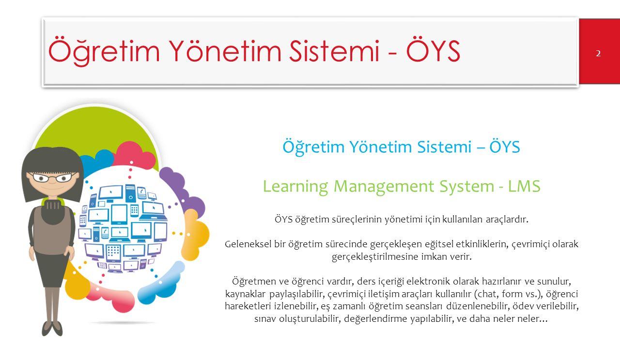 Öğretim Yönetim Sistemi - ÖYS Öğretim Yönetim Sistemi – ÖYS Learning Management System - LMS 3 ÖYS öğretim sürecinin hem yönetsel hem de eğitsel boyutuyla ilgili destek sağlar.