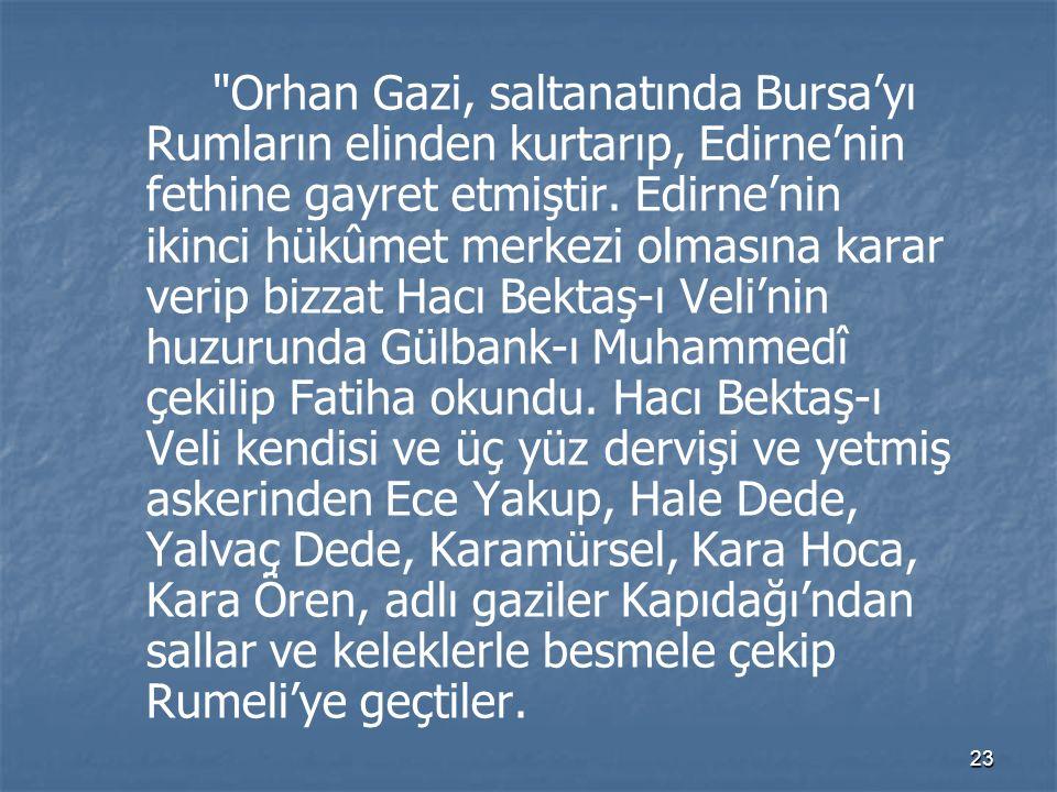 23 Orhan Gazi, saltanatında Bursa'yı Rumların elinden kurtarıp, Edirne'nin fethine gayret etmiştir.