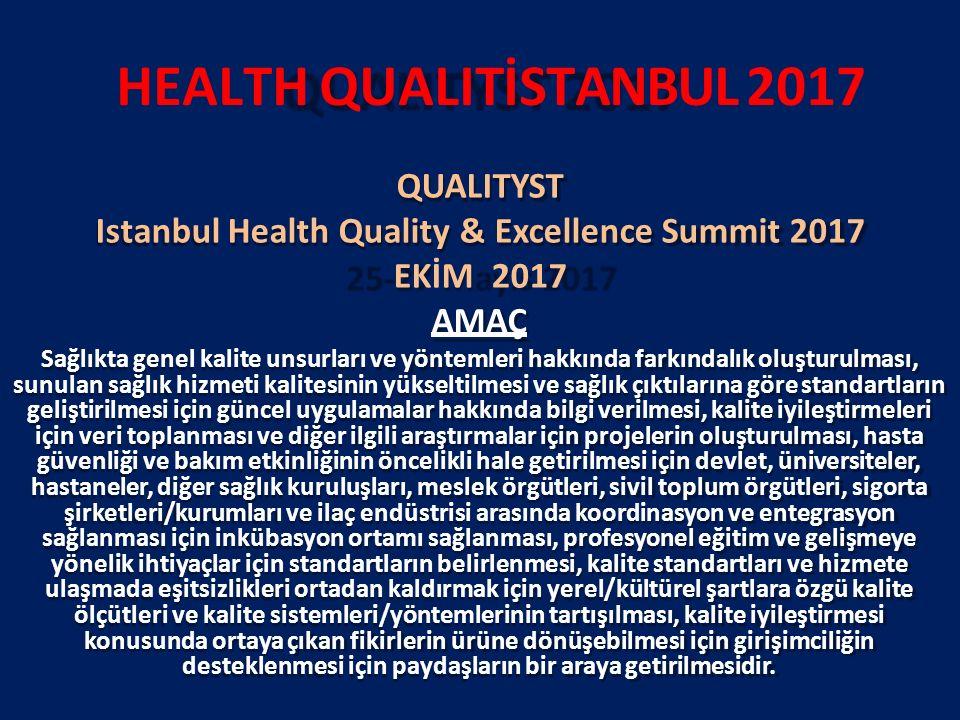 HEALTH QUALITİSTANBUL 2017 QUALITYST Istanbul Health Quality & Excellence Summit 2017 EKİM 2017 AMAÇ Sağlıkta genel kalite unsurları ve yöntemleri hakkında farkındalık oluşturulması, sunulan sağlık hizmeti kalitesinin yükseltilmesi ve sağlık çıktılarına göre standartların geliştirilmesi için güncel uygulamalar hakkında bilgi verilmesi, kalite iyileştirmeleri için veri toplanması ve diğer ilgili araştırmalar için projelerin oluşturulması, hasta güvenliği ve bakım etkinliğinin öncelikli hale getirilmesi için devlet, üniversiteler, hastaneler, diğer sağlık kuruluşları, meslek örgütleri, sivil toplum örgütleri, sigorta şirketleri/kurumları ve ilaç endüstrisi arasında koordinasyon ve entegrasyon sağlanması için inkübasyon ortamı sağlanması, profesyonel eğitim ve gelişmeye yönelik ihtiyaçlar için standartların belirlenmesi, kalite standartları ve hizmete ulaşmada eşitsizlikleri ortadan kaldırmak için yerel/kültürel şartlara özgü kalite ölçütleri ve kalite sistemleri/yöntemlerinin tartışılması, kalite iyileştirmesi konusunda ortaya çıkan fikirlerin ürüne dönüşebilmesi için girişimciliğin desteklenmesi için paydaşların bir araya getirilmesidir.