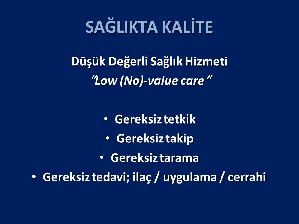 SAĞLIKTA KALİTE Düşük Değerli Sağlık Hizmeti  Low (No)-value care  Gereksiz tetkik Gereksiz takip Gereksiz tarama Gereksiz tedavi; ilaç / uygulama / cerrahi