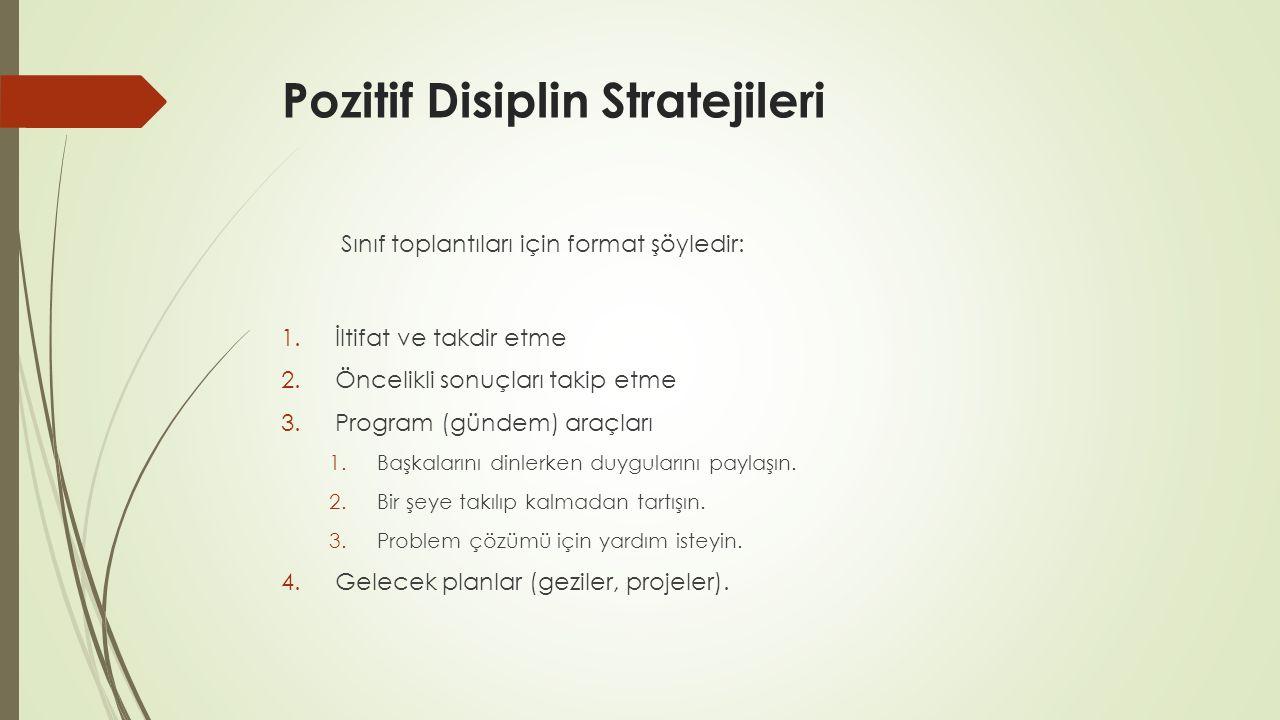 Pozitif Disiplin Stratejileri Sınıf toplantıları için format şöyledir: 1.İltifat ve takdir etme 2.Öncelikli sonuçları takip etme 3.Program (gündem) araçları 1.Başkalarını dinlerken duygularını paylaşın.
