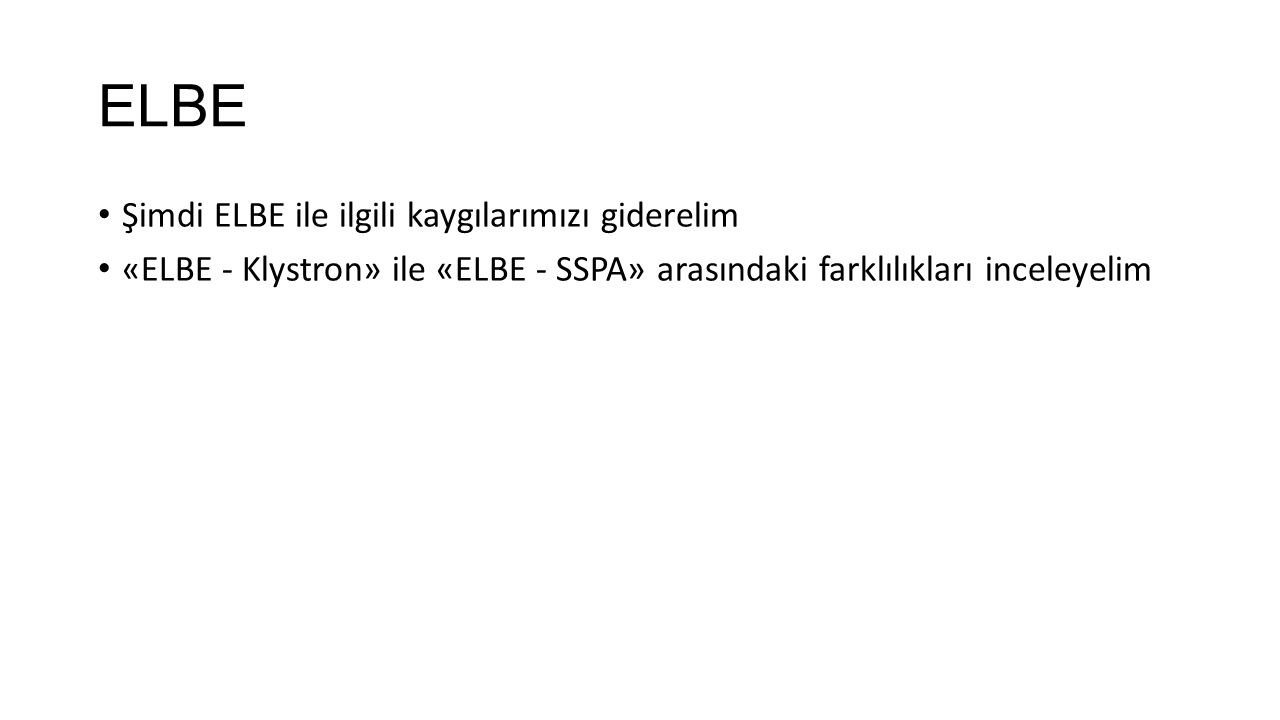 ELBE Şimdi ELBE ile ilgili kaygılarımızı giderelim «ELBE - Klystron» ile «ELBE - SSPA» arasındaki farklılıkları inceleyelim