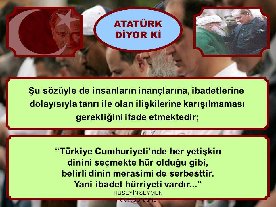 """""""Türkiye Cumhuriyeti'nde her yetişkin dinini seçmekte hür olduğu gibi, belirli dinin merasimi de serbesttir. Yani ibadet hürriyeti vardır..."""" ATATÜRK"""