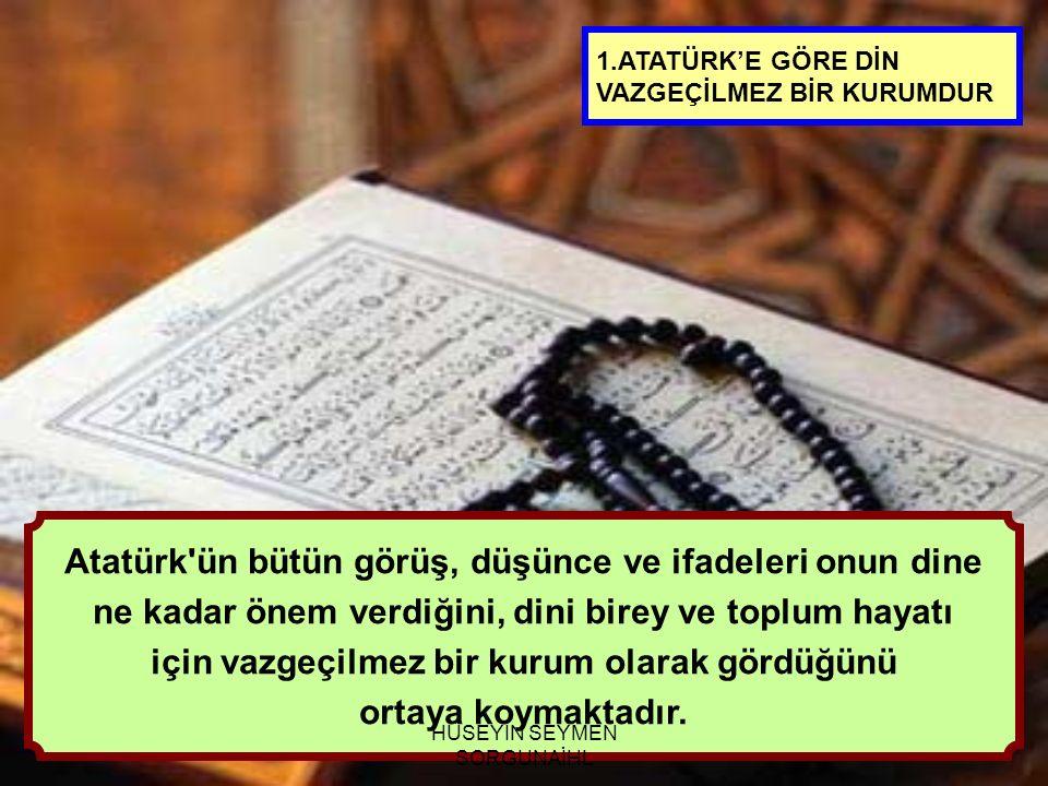Atatürk ün bütün görüş, düşünce ve ifadeleri onun dine ne kadar önem verdiğini, dini birey ve toplum hayatı için vazgeçilmez bir kurum olarak gördüğünü ortaya koymaktadır.