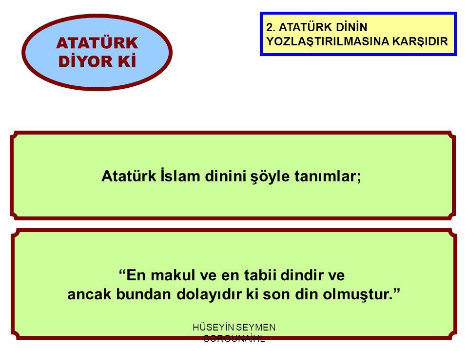 En makul ve en tabii dindir ve ancak bundan dolayıdır ki son din olmuştur. ATATÜRK DİYOR Kİ Atatürk İslam dinini şöyle tanımlar; 2.