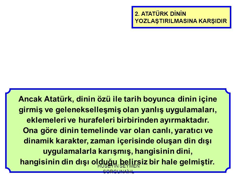 Ancak Atatürk, dinin özü ile tarih boyunca dinin içine girmiş ve gelenekselleşmiş olan yanlış uygulamaları, eklemeleri ve hurafeleri birbirinden ayırm