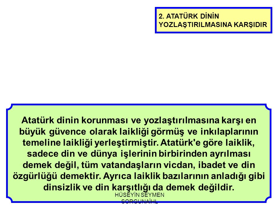 Atatürk dinin korunması ve yozlaştırılmasına karşı en büyük güvence olarak laikliği görmüş ve inkılaplarının temeline laikliği yerleştirmiştir. Atatür