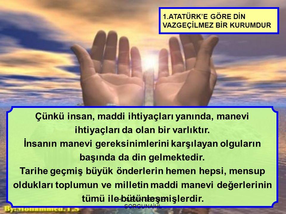 1.ATATÜRK'E GÖRE DİN VAZGEÇİLMEZ BİR KURUMDUR Büyük önder Atatürk ün hayatına bakıldığında da bu değerlerin etkileri açık bir şekilde görülmektedir.