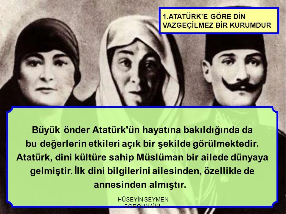 1.ATATÜRK'E GÖRE DİN VAZGEÇİLMEZ BİR KURUMDUR Büyük önder Atatürk'ün hayatına bakıldığında da bu değerlerin etkileri açık bir şekilde görülmektedir. A