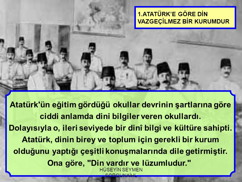 1.ATATÜRK'E GÖRE DİN VAZGEÇİLMEZ BİR KURUMDUR Atatürk ün eğitim gördüğü okullar devrinin şartlarına göre ciddi anlamda dini bilgiler veren okullardı.