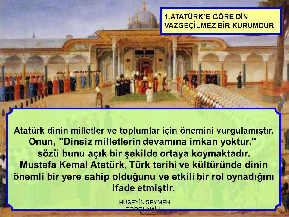 1.ATATÜRK'E GÖRE DİN VAZGEÇİLMEZ BİR KURUMDUR Atatürk dinin milletler ve toplumlar için önemini vurgulamıştır. Onun,