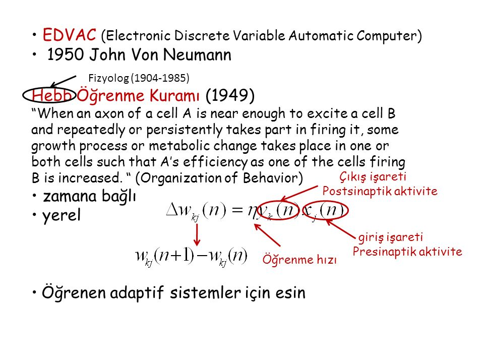 EDVAC (Electronic Discrete Variable Automatic Computer) 1950 John Von Neumann Hebb Öğrenme Kuramı (1949) When an axon of a cell A is near enough to excite a cell B and repeatedly or persistently takes part in firing it, some growth process or metabolic change takes place in one or both cells such that A's efficiency as one of the cells firing B is increased.