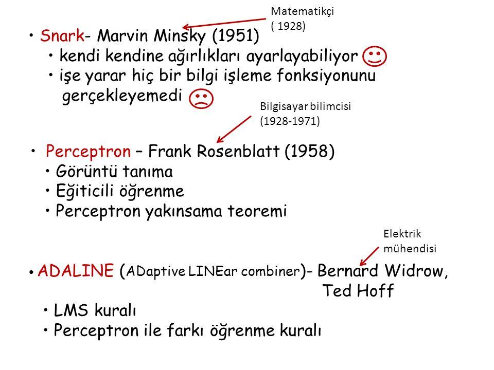 Snark- Marvin Minsky (1951) kendi kendine ağırlıkları ayarlayabiliyor işe yarar hiç bir bilgi işleme fonksiyonunu gerçekleyemedi Perceptron – Frank Rosenblatt (1958) Görüntü tanıma Eğiticili öğrenme Perceptron yakınsama teoremi Bilgisayar bilimcisi (1928-1971) ADALINE ( ADaptive LINEar combiner )- Bernard Widrow, Ted Hoff LMS kuralı Perceptron ile farkı öğrenme kuralı Elektrik mühendisi Matematikçi ( 1928)