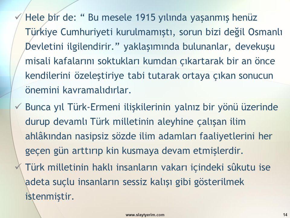 """www.slaytyerim.com14 Hele bir de: """" Bu mesele 1915 yılında yaşanmış henüz Türkiye Cumhuriyeti kurulmamıştı, sorun bizi değil Osmanlı Devletini ilgilen"""