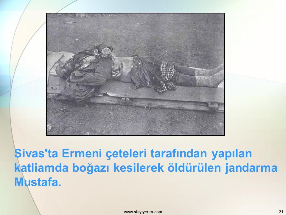 www.slaytyerim.com21 Sivas'ta Ermeni çeteleri tarafından yapılan katliamda boğazı kesilerek öldürülen jandarma Mustafa.