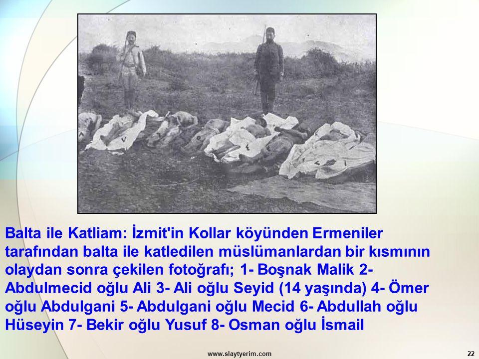 www.slaytyerim.com22 Balta ile Katliam: İzmit'in Kollar köyünden Ermeniler tarafından balta ile katledilen müslümanlardan bir kısmının olaydan sonra ç