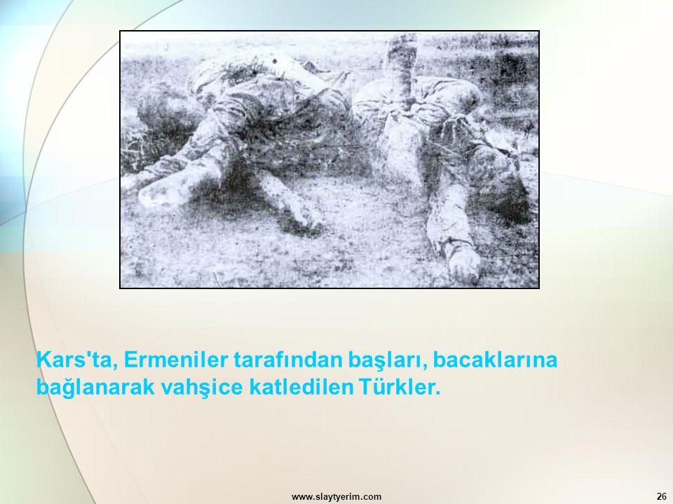 www.slaytyerim.com26 Kars'ta, Ermeniler tarafından başları, bacaklarına bağlanarak vahşice katledilen Türkler.