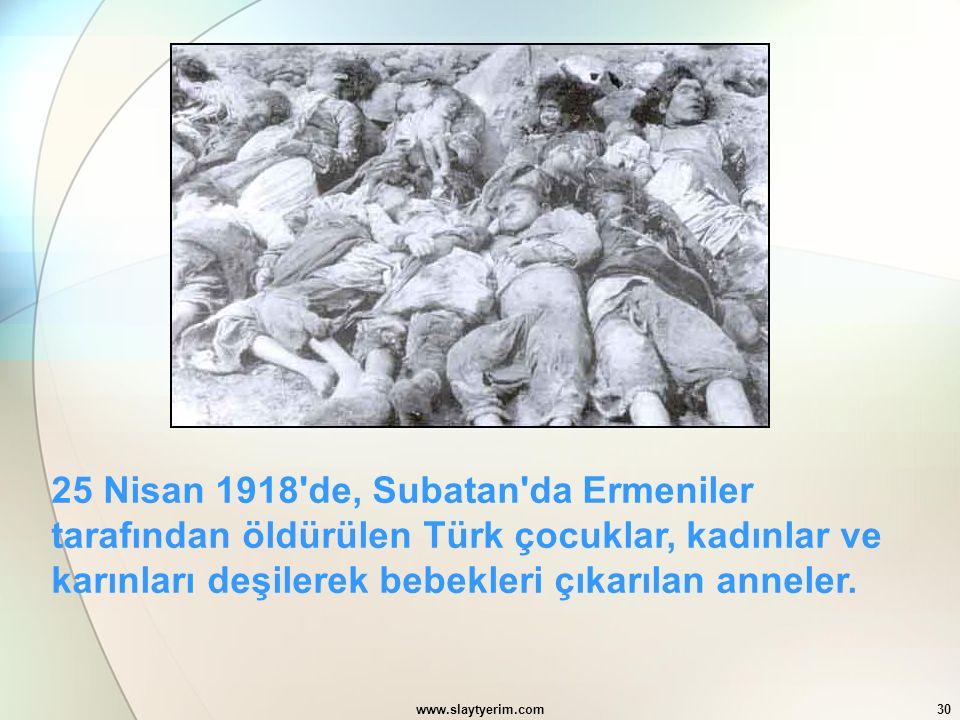 www.slaytyerim.com30 25 Nisan 1918'de, Subatan'da Ermeniler tarafından öldürülen Türk çocuklar, kadınlar ve karınları deşilerek bebekleri çıkarılan an