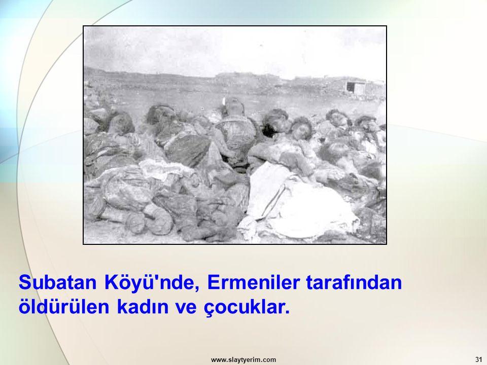 www.slaytyerim.com31 Subatan Köyü'nde, Ermeniler tarafından öldürülen kadın ve çocuklar.